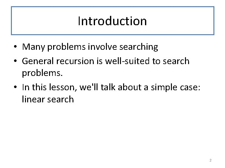 Introduction • Many problems involve searching • General recursion is well-suited to search problems.