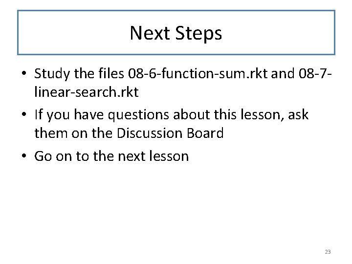 Next Steps • Study the files 08 -6 -function-sum. rkt and 08 -7 linear-search.