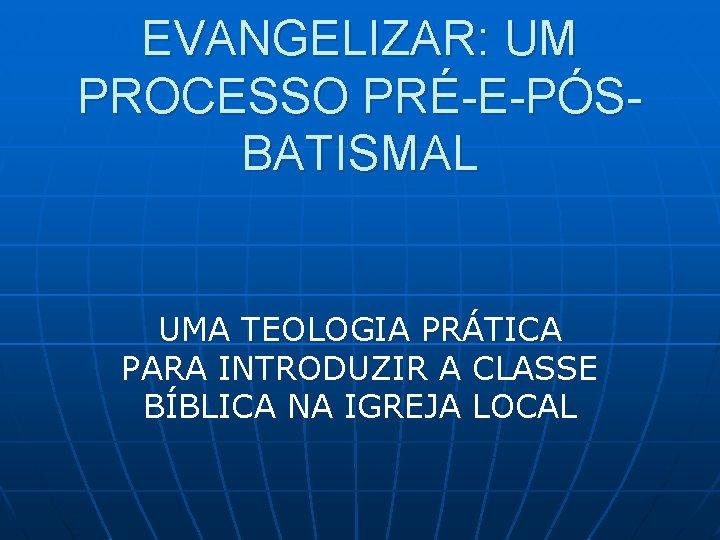 EVANGELIZAR: UM PROCESSO PRÉ-E-PÓSBATISMAL UMA TEOLOGIA PRÁTICA PARA INTRODUZIR A CLASSE BÍBLICA NA IGREJA