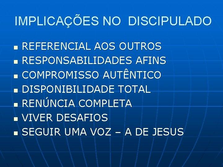 IMPLICAÇÕES NO DISCIPULADO n n n n REFERENCIAL AOS OUTROS RESPONSABILIDADES AFINS COMPROMISSO AUTÊNTICO