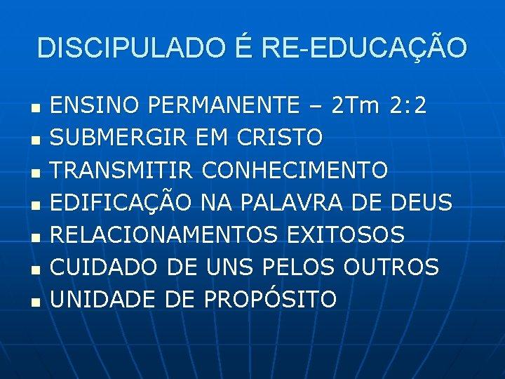 DISCIPULADO É RE-EDUCAÇÃO n n n n ENSINO PERMANENTE – 2 Tm 2: 2