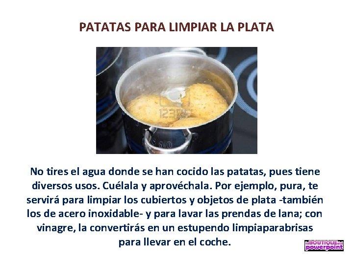 PATATAS PARA LIMPIAR LA PLATA No tires el agua donde se han cocido las