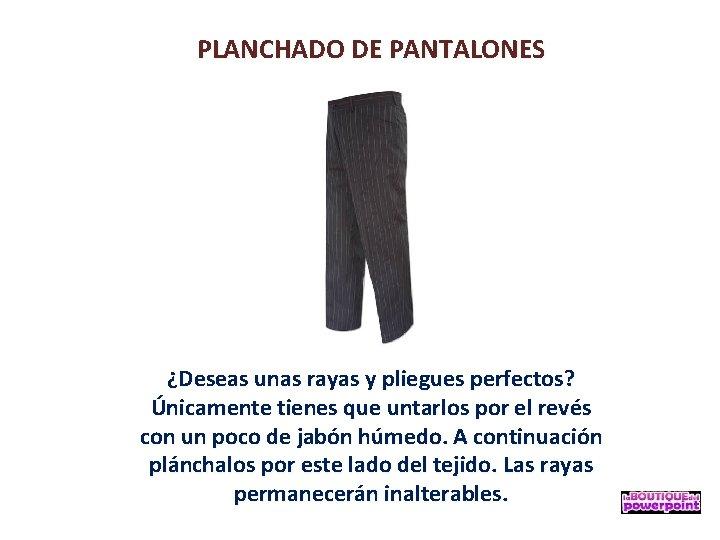PLANCHADO DE PANTALONES ¿Deseas unas rayas y pliegues perfectos? Únicamente tienes que untarlos por