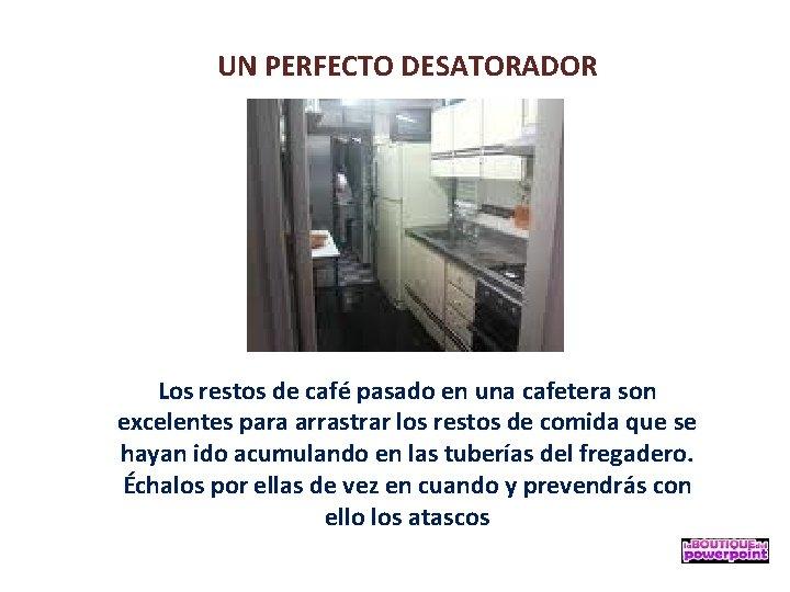 UN PERFECTO DESATORADOR Los restos de café pasado en una cafetera son excelentes para