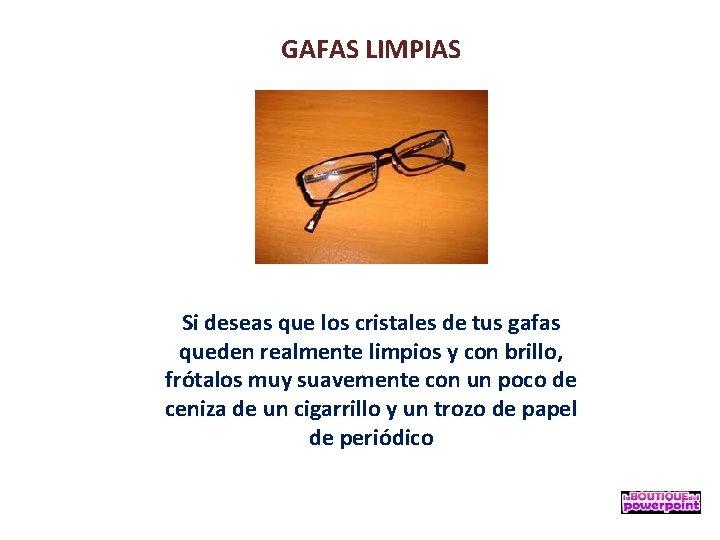 GAFAS LIMPIAS Si deseas que los cristales de tus gafas queden realmente limpios y