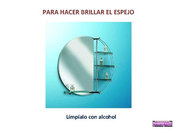 PARA HACER BRILLAR EL ESPEJO Límpialo con alcohol