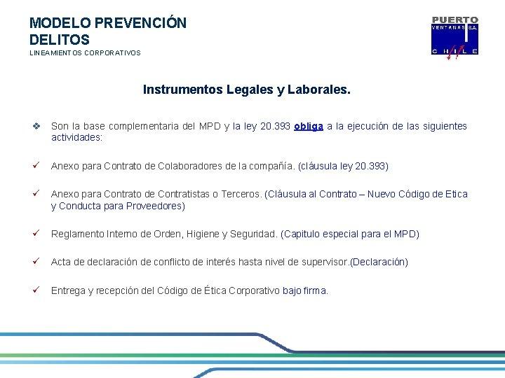MODELO PREVENCIÓN DELITOS LINEAMIENTOS CORPORATIVOS Instrumentos Legales y Laborales. v Son la base complementaria