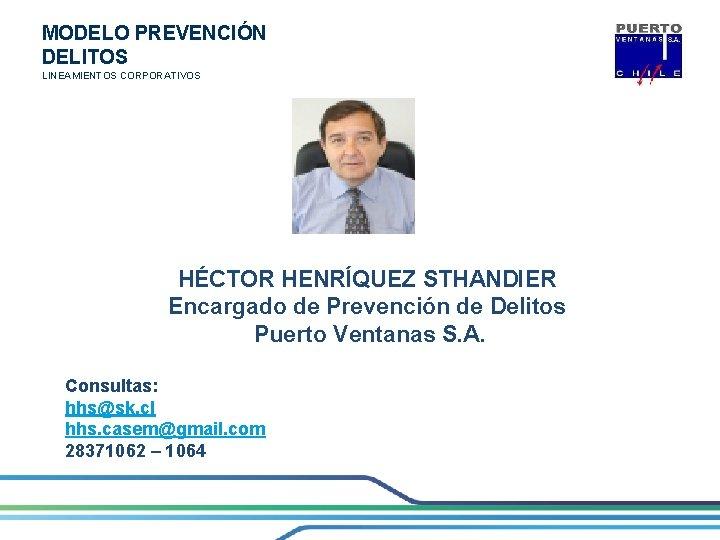 MODELO PREVENCIÓN DELITOS LINEAMIENTOS CORPORATIVOS HÉCTOR HENRÍQUEZ STHANDIER Encargado de Prevención de Delitos Puerto