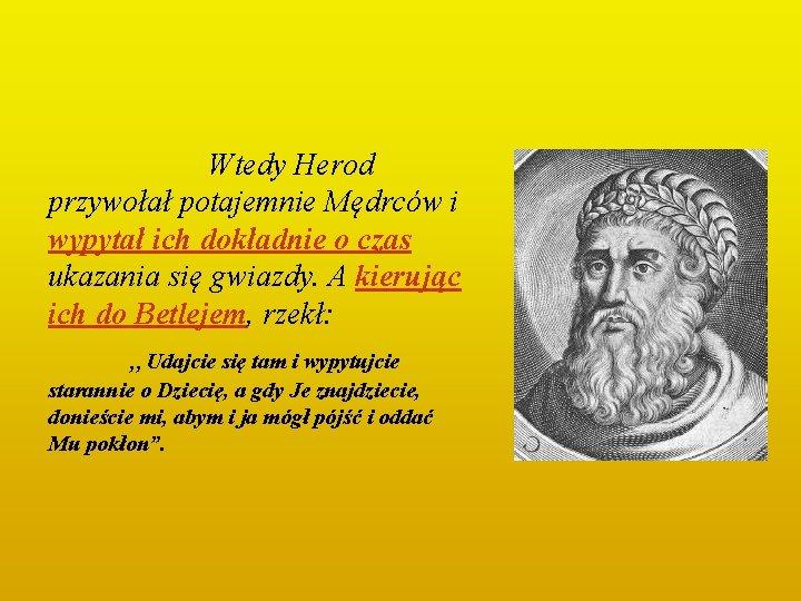 Wtedy Herod przywołał potajemnie Mędrców i wypytał ich dokładnie o czas ukazania się gwiazdy.