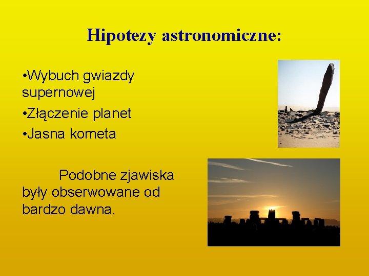 Hipotezy astronomiczne: • Wybuch gwiazdy supernowej • Złączenie planet • Jasna kometa Podobne zjawiska