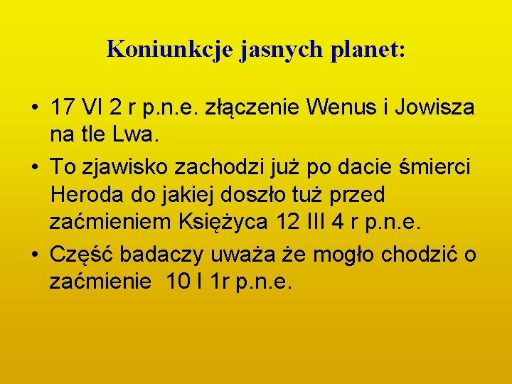 Koniunkcje jasnych planet: • 17 VI 2 r p. n. e. złączenie Wenus i