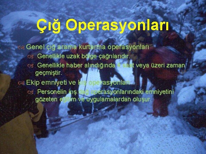 Çığ Operasyonları Genel çığ arama kurtarma operasyonları Genellikle uzak bölge çağrılarıdır. Genellikle haber alındığında