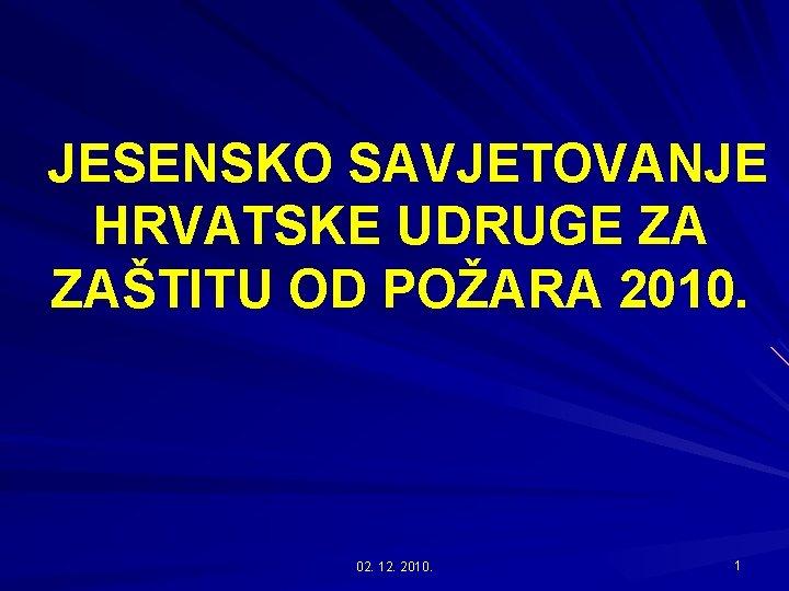 JESENSKO SAVJETOVANJE HRVATSKE UDRUGE ZA ZAŠTITU OD POŽARA 2010. 02. 12. 2010. 1