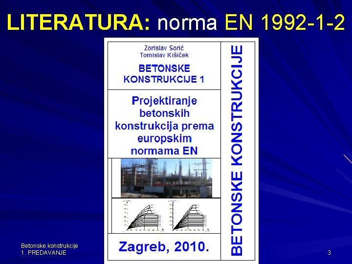 LITERATURA: norma EN 1992 -1 -2 Betonske konstrukcije 1. PREDAVANJE 15. 02. listopad 12.