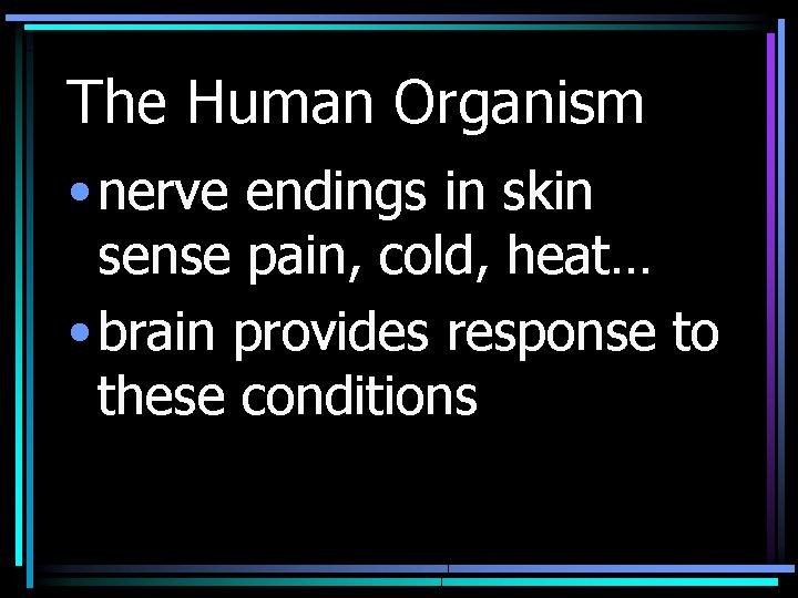 The Human Organism • nerve endings in skin sense pain, cold, heat… • brain