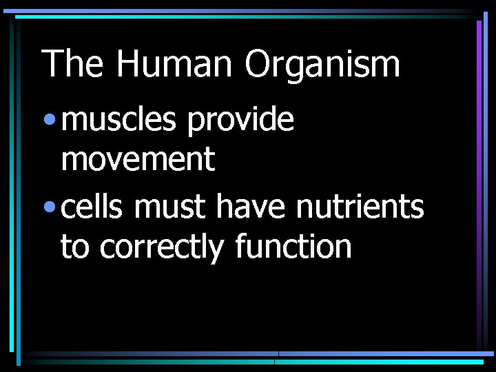 The Human Organism • muscles provide movement • cells must have nutrients to correctly