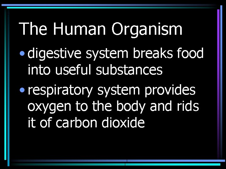 The Human Organism • digestive system breaks food into useful substances • respiratory system