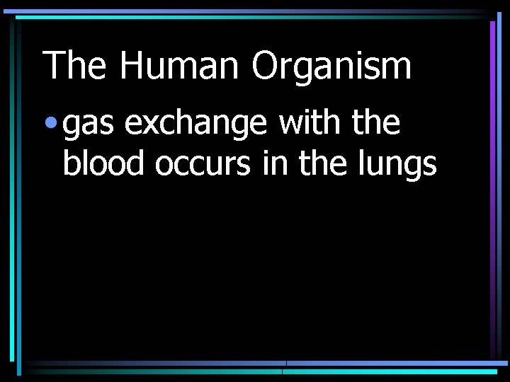The Human Organism • gas exchange with the blood occurs in the lungs