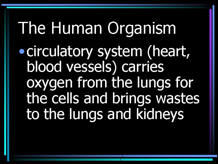 The Human Organism • circulatory system (heart, blood vessels) carries oxygen from the lungs