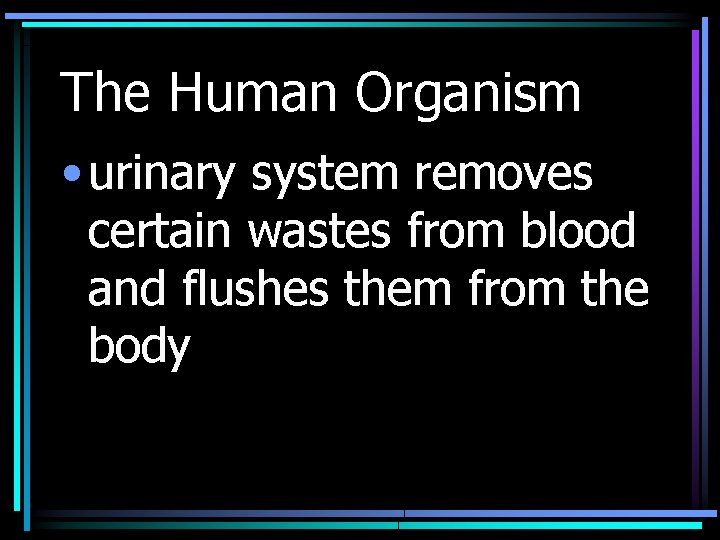 The Human Organism • urinary system removes certain wastes from blood and flushes them