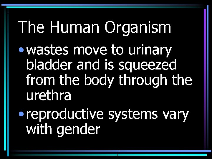 The Human Organism • wastes move to urinary bladder and is squeezed from the