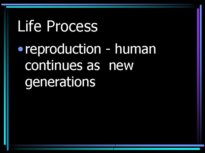 Life Process • reproduction - human continues as new generations