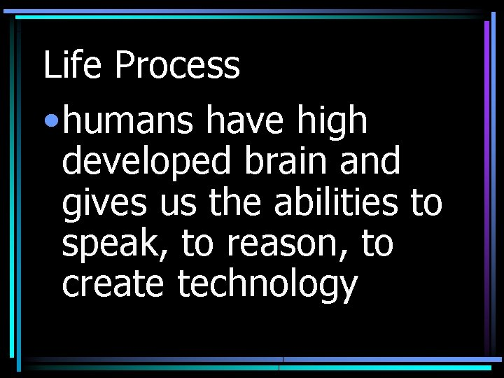 Life Process • humans have high developed brain and gives us the abilities to