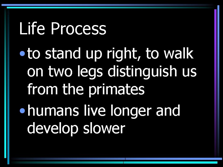 Life Process • to stand up right, to walk on two legs distinguish us
