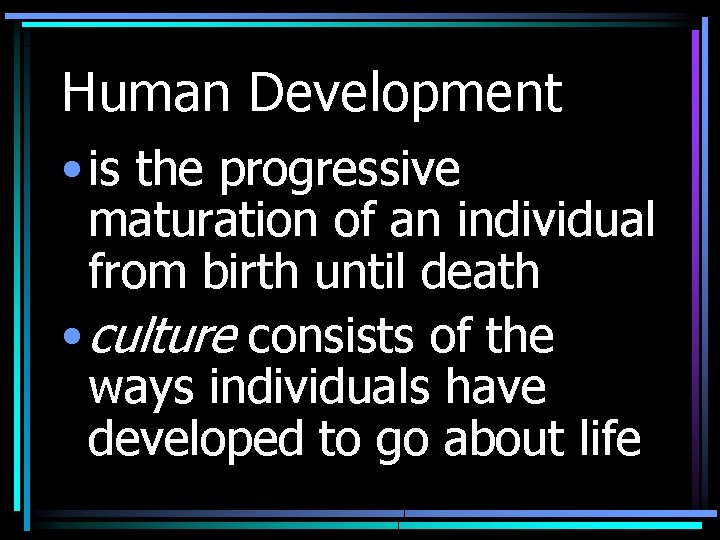 Human Development • is the progressive maturation of an individual from birth until death