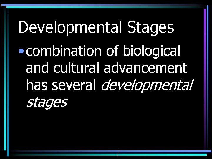 Developmental Stages • combination of biological and cultural advancement has several developmental stages