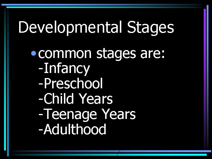 Developmental Stages • common stages are: -Infancy -Preschool -Child Years -Teenage Years -Adulthood