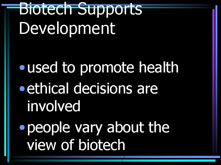 Biotech Supports Development • used to promote health • ethical decisions are involved •