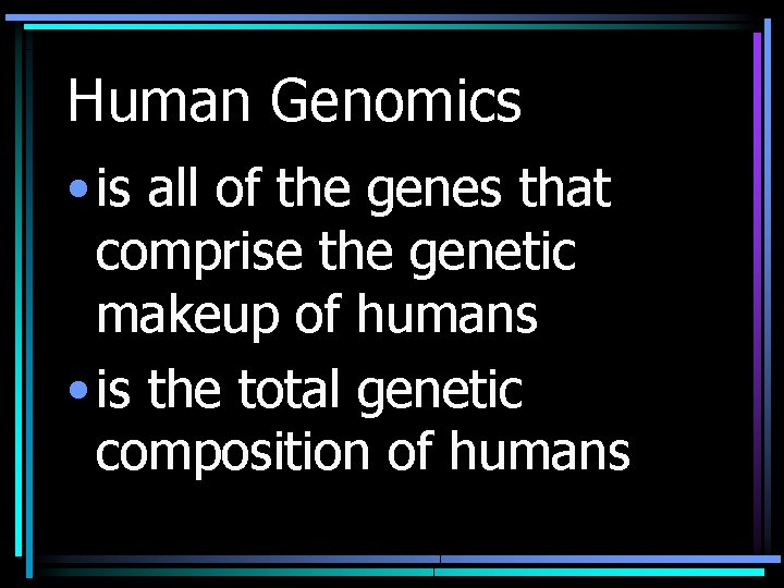 Human Genomics • is all of the genes that comprise the genetic makeup of