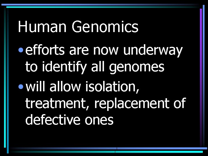 Human Genomics • efforts are now underway to identify all genomes • will allow