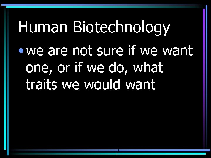 Human Biotechnology • we are not sure if we want one, or if we
