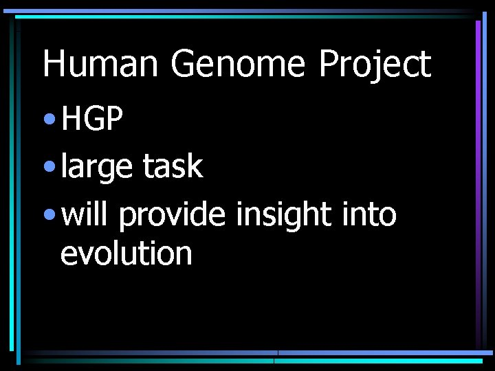 Human Genome Project • HGP • large task • will provide insight into evolution