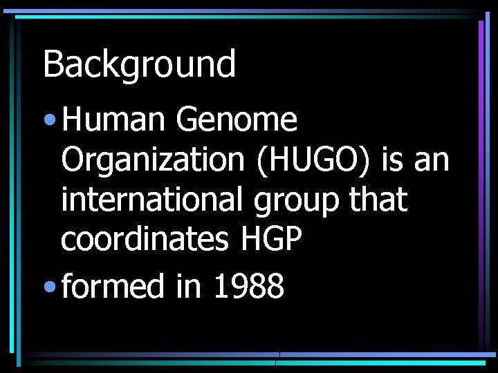 Background • Human Genome Organization (HUGO) is an international group that coordinates HGP •