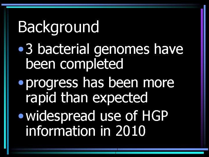 Background • 3 bacterial genomes have been completed • progress has been more rapid
