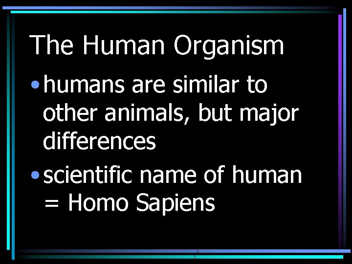 The Human Organism • humans are similar to other animals, but major differences •
