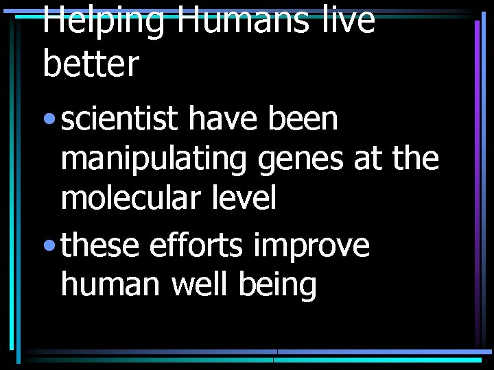 Helping Humans live better • scientist have been manipulating genes at the molecular level
