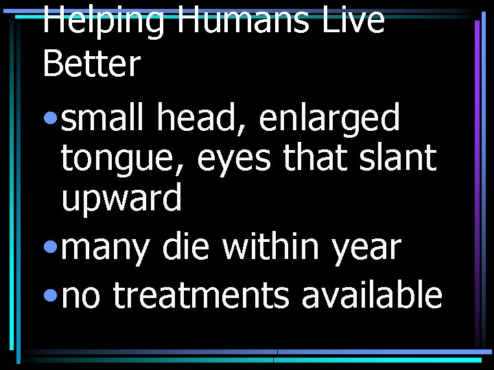 Helping Humans Live Better • small head, enlarged tongue, eyes that slant upward •