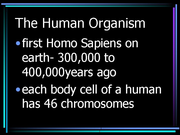 The Human Organism • first Homo Sapiens on earth- 300, 000 to 400, 000