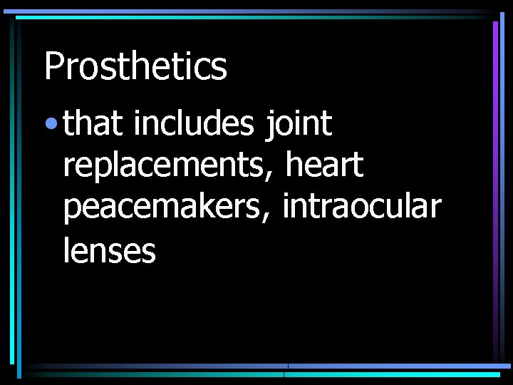 Prosthetics • that includes joint replacements, heart peacemakers, intraocular lenses