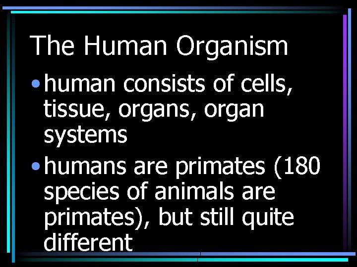The Human Organism • human consists of cells, tissue, organs, organ systems • humans