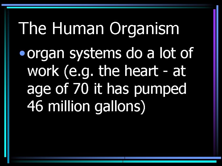 The Human Organism • organ systems do a lot of work (e. g. the
