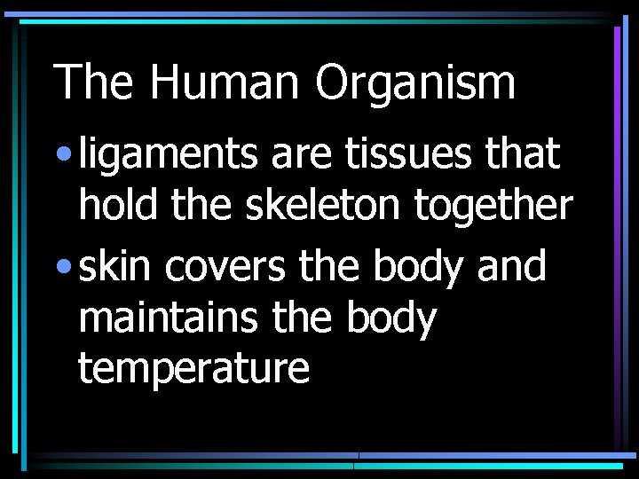 The Human Organism • ligaments are tissues that hold the skeleton together • skin