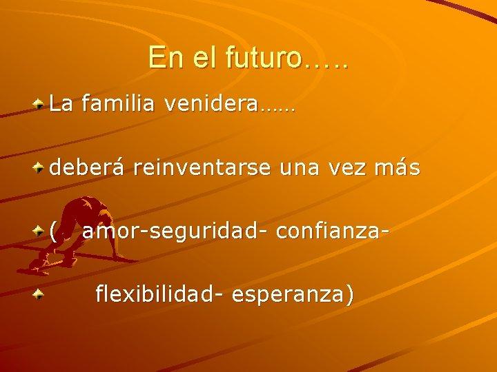 En el futuro…. . La familia venidera…… deberá reinventarse una vez más ( amor