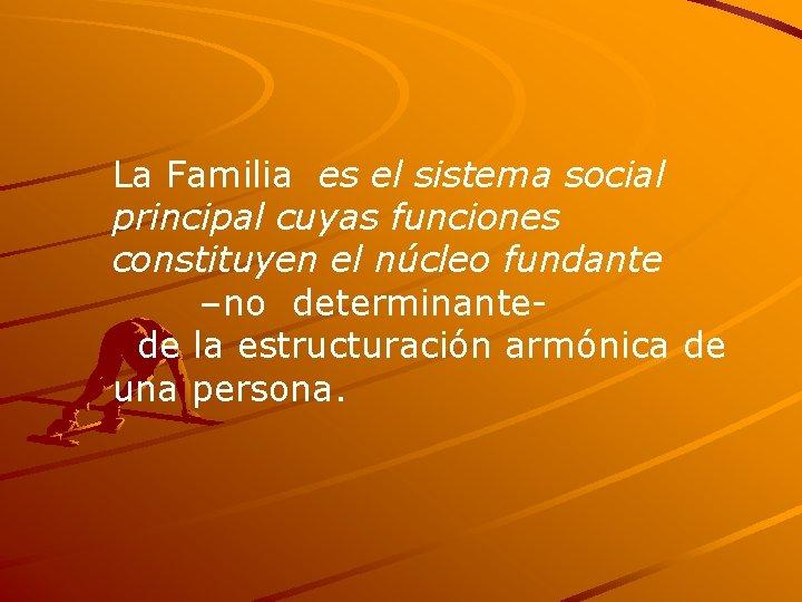 La Familia es el sistema social principal cuyas funciones constituyen el núcleo fundante –no