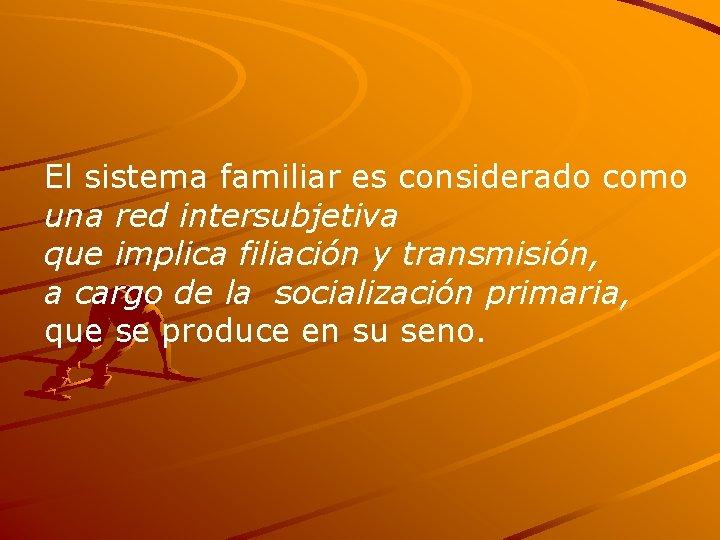 El sistema familiar es considerado como una red intersubjetiva que implica filiación y transmisión,