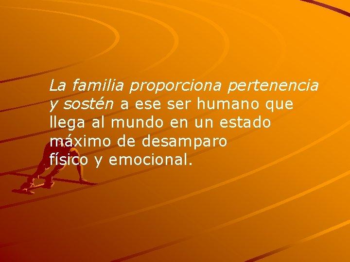La familia proporciona pertenencia y sostén a ese ser humano que llega al mundo